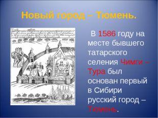 Новый город – Тюмень. В 1586 году на месте бывшего татарского селения Чимги –