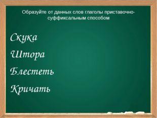 Образуйте от данных слов глаголы приставочно-суффиксальным способом Скука Што