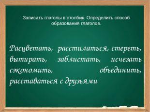 Записать глаголы в столбик. Определить способ образования глаголов. Расцветат