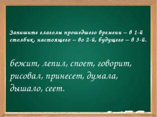 Запишите глаголы прошедшего времени – в 1-й столбик, настоящего – во 2-й, бу