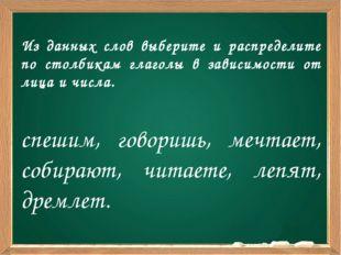 Из данных слов выберите и распределите по столбикам глаголы в зависимости от