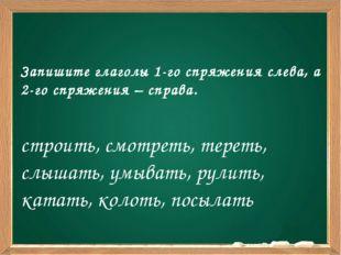 Запишите глаголы 1-го спряжения слева, а 2-го спряжения – справа. строить, с