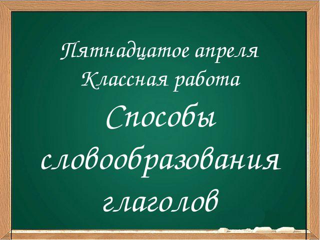 Пятнадцатое апреля Классная работа Способы словообразования глаголов