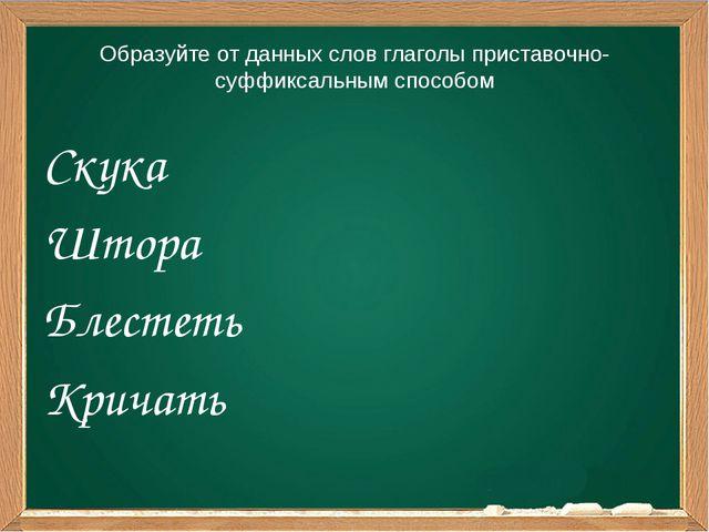 Образуйте от данных слов глаголы приставочно-суффиксальным способом Скука Што...