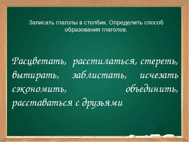 Записать глаголы в столбик. Определить способ образования глаголов. Расцветат...