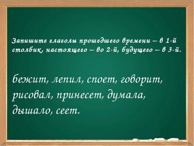 Запишите глаголы прошедшего времени – в 1-й столбик, настоящего – во 2-й, бу...