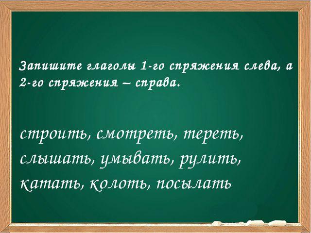 Запишите глаголы 1-го спряжения слева, а 2-го спряжения – справа. строить, с...