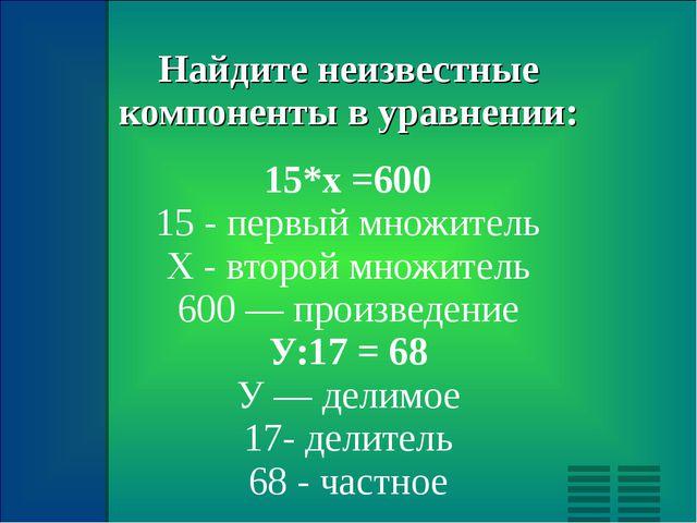Найдите неизвестные компоненты в уравнении: 15*х =600 15 - первый множитель Х...
