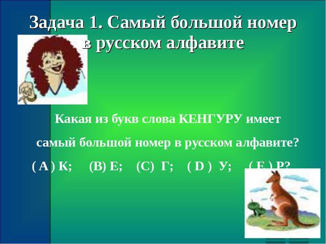 Задача 1. Самый большой номер в русском алфавите Какая из букв слова КЕНГУРУ...