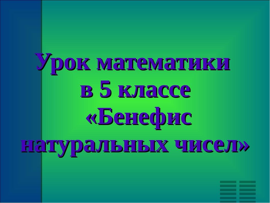 Урок математики в 5 классе «Бенефис натуральных чисел»