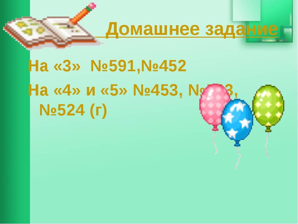 Домашнее задание На «3» №591,№452 На «4» и «5» №453, №503, №524 (г)