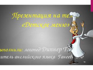 Презентация на тему: «Детское меню» Выполнили: логопед Дипнер Т.В. учитель ан