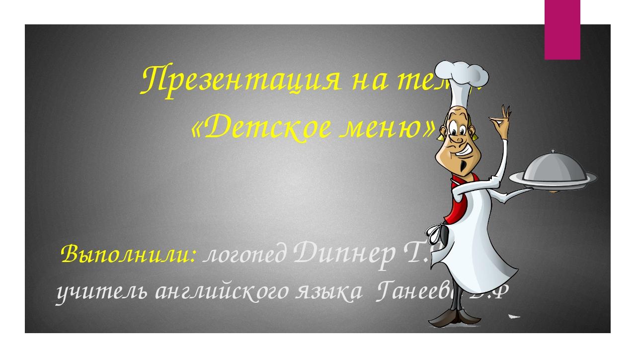 Презентация на тему: «Детское меню» Выполнили: логопед Дипнер Т.В. учитель ан...