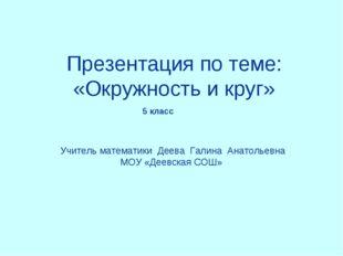 Презентация по теме: «Окружность и круг» Учитель математики Деева Галина Анат