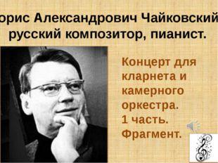 Борис Александрович Чайковский, русский композитор, пианист. Концерт для клар