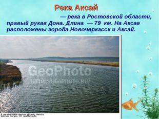 Река Аксай Акса́й (Акса́йка) — река в Ростовской области, правый рукав Дона.