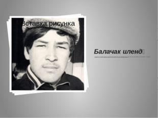 Балачак илендә Ул 1961 нче елның 11 нче ноябрендә Татарстанның Мөслим районы