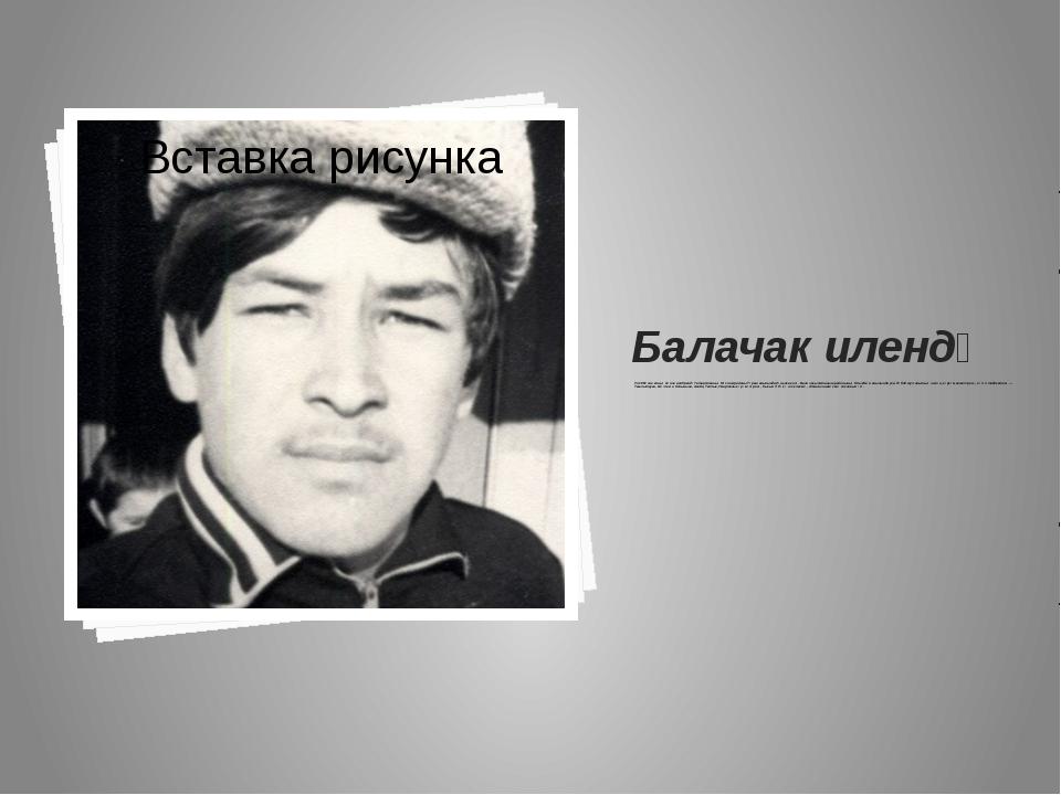 Балачак илендә Ул 1961 нче елның 11 нче ноябрендә Татарстанның Мөслим районы...
