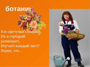 ботаник Кто цветочки собирает, Их в гербарий размещает, Изучает каждый лист?