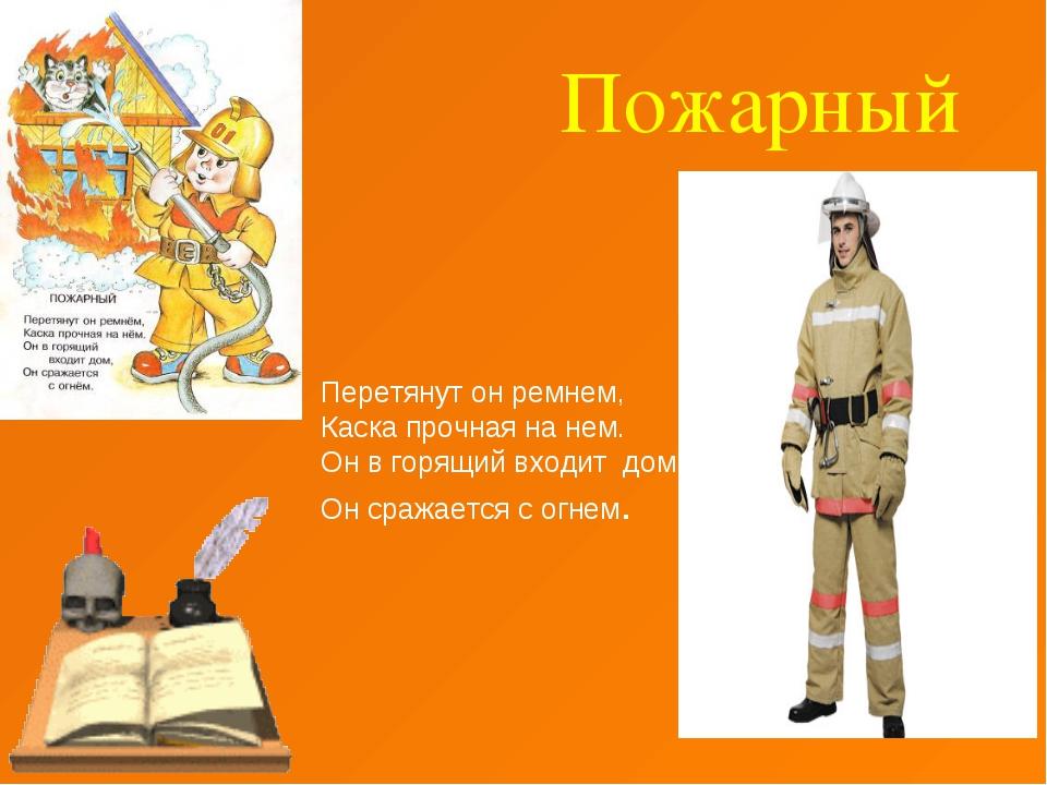 Пожарный Перетянут он ремнем, Каска прочная на нем. Он в горящий входит дом,...
