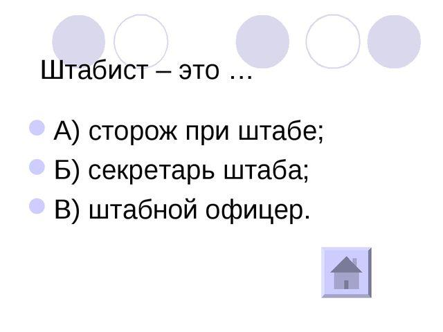Штабист – это … А) сторож при штабе; Б) секретарь штаба; В) штабной офицер.