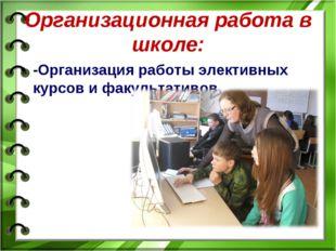 Организационная работа в школе: -Организация работы элективных курсов и факул