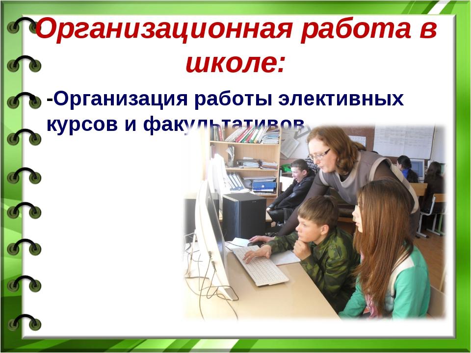 Организационная работа в школе: -Организация работы элективных курсов и факул...