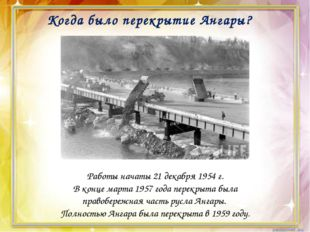 Когда было перекрытие Ангары? Работы начаты 21 декабря 1954 г. В конце марта