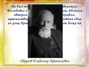 Он был геологом, географом, академиком. Исследовал Сибирь и Дальний Восток.