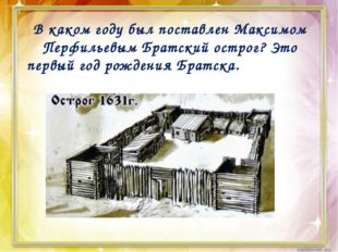 В каком году был поставлен Максимом Перфильевым Братский острог? Это первый