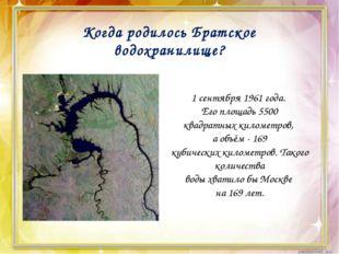 Когда родилось Братское водохранилище? 1 сентября 1961 года. Его площадь 550