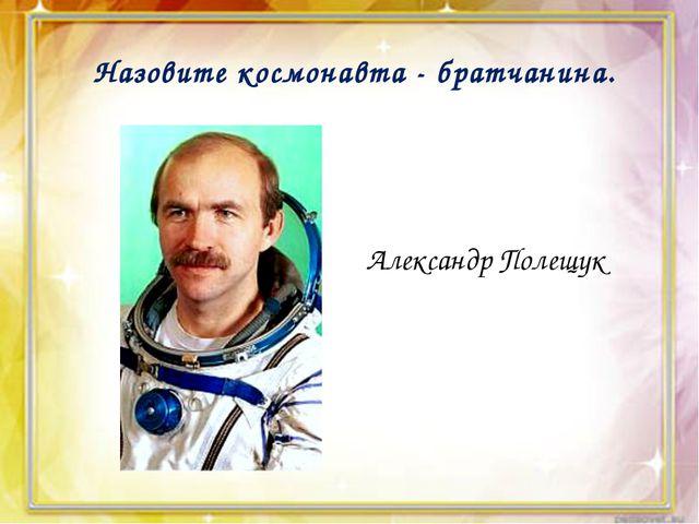 Назовите космонавта - братчанина. Александр Полещук
