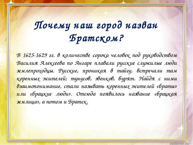 Почему наш город назван Братском? В 1625-1629 гг. в количестве сорока челове...