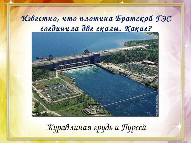 Известно, что плотина Братской ГЭС соединила две скалы. Какие? Журавлиная гр...