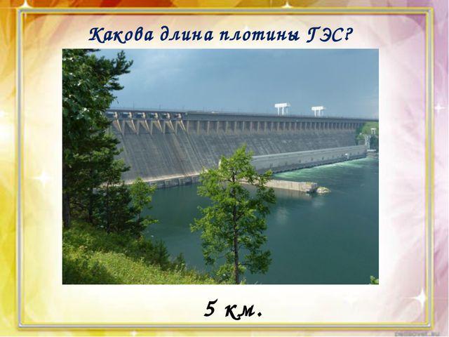Какова длина плотины ГЭС? 5 км.
