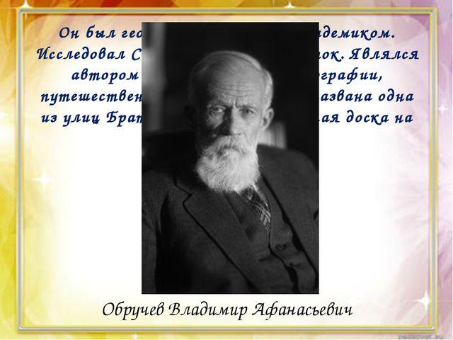 Он был геологом, географом, академиком. Исследовал Сибирь и Дальний Восток....