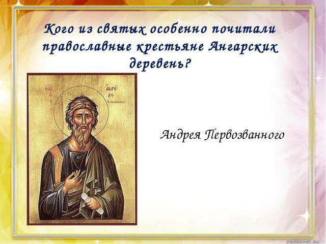 Кого из святых особенно почитали православные крестьяне Ангарских деревень?...