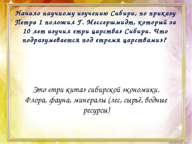 Начало научному изучению Сибири, по приказу Петра 1 положил Г. Мессершмидт,...