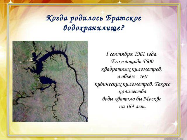 Когда родилось Братское водохранилище? 1 сентября 1961 года. Его площадь 550...