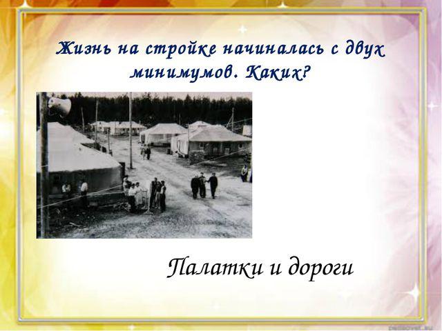 Жизнь на стройке начиналась с двух минимумов. Каких? Палатки и дороги