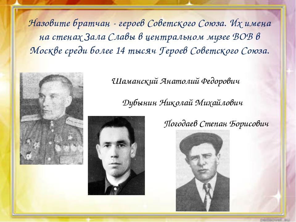 Назовите братчан - героев Советского Союза. Их имена на стенах Зала Славы в...