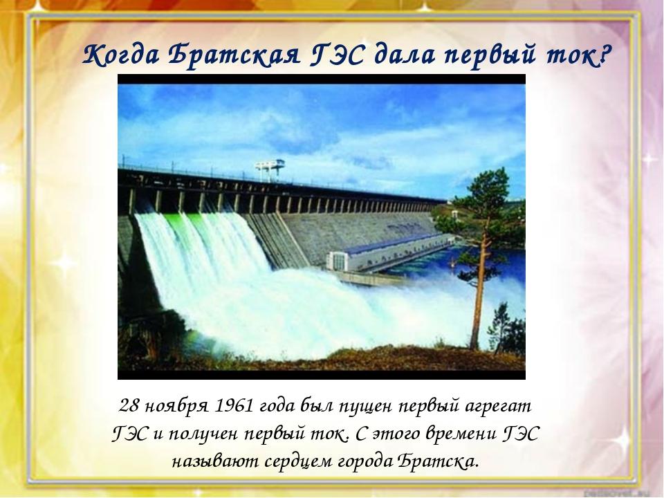 Когда Братская ГЭС дала первый ток? 28 ноября 1961 года был пущен первый агр...