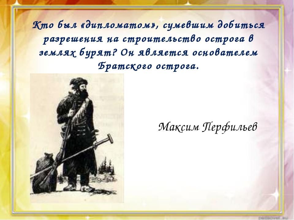 Кто был «дипломатом», сумевшим добиться разрешения на строительство острога...