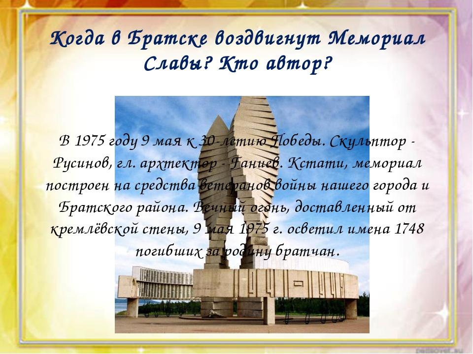 Когда в Братске воздвигнут Мемориал Славы? Кто автор? В 1975 году 9 мая к 30...