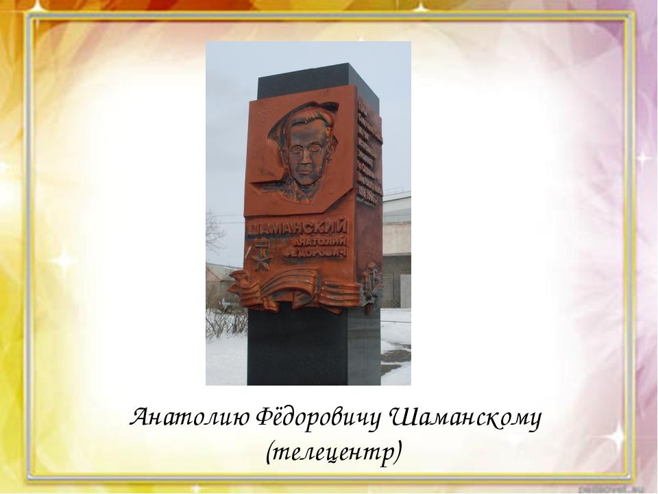 Анатолию Фёдоровичу Шаманскому (телецентр)