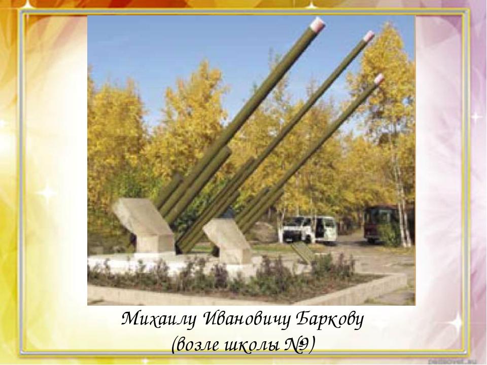 Михаилу Ивановичу Баркову (возле школы №9)