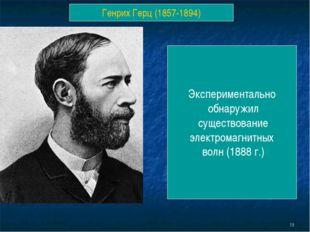 * Генрих Герц (1857-1894) Экспериментально обнаружил существование электромаг