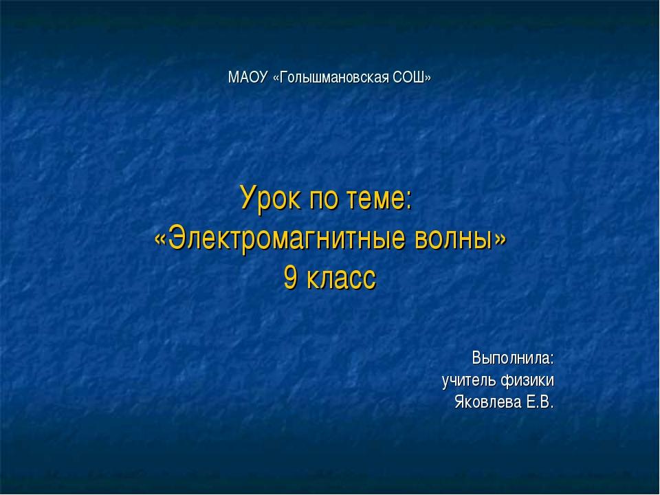 МАОУ «Голышмановская СОШ» Урок по теме: «Электромагнитные волны» 9 класс Выпо...