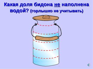 Какая доля бидона не наполнена водой? (горлышко не учитывать)