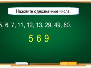 5, 6, 7, 11, 12, 13, 29, 49, 60. Назовите однозначные числа. 5 6 9